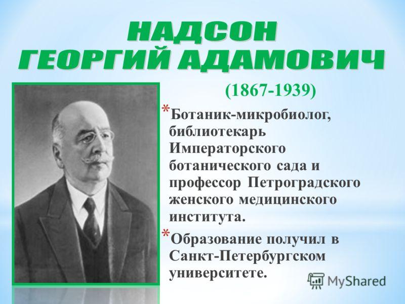 (1867-1939) * Ботаник-микробиолог, библиотекарь Императорского ботанического сада и профессор Петроградского женского медицинского института. * Образование получил в Санкт-Петербургском университете.