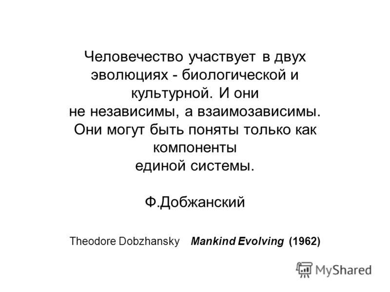 Человечество участвует в двух эволюциях - биологической и культурной. И они не независимы, а взаимозависимы. Они могут быть поняты только как компоненты единой системы. Ф.Добжанский Theodore Dobzhansky Mankind Evolving (1962)