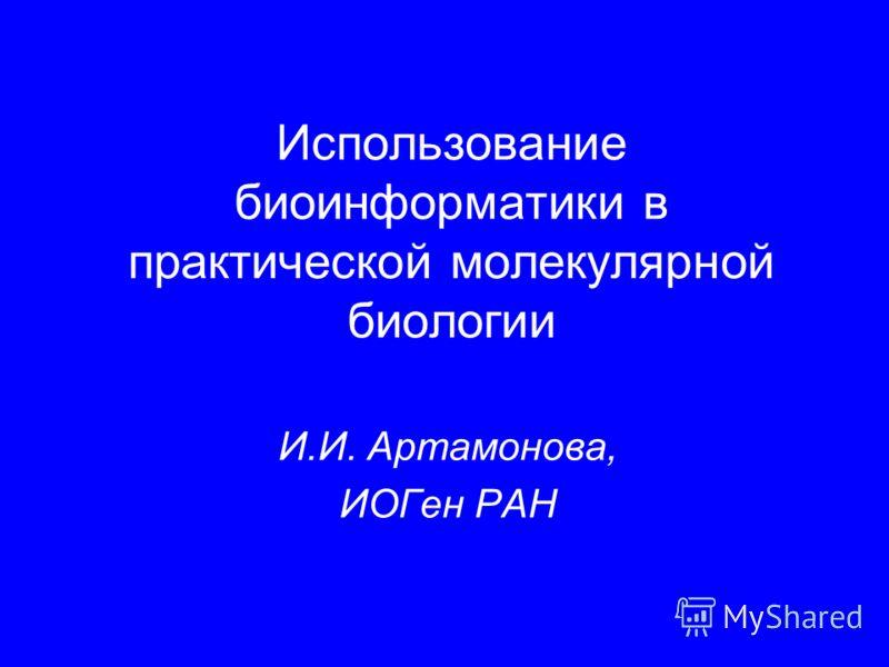Использование биоинформатики в практической молекулярной биологии И.И. Артамонова, ИОГен РАН