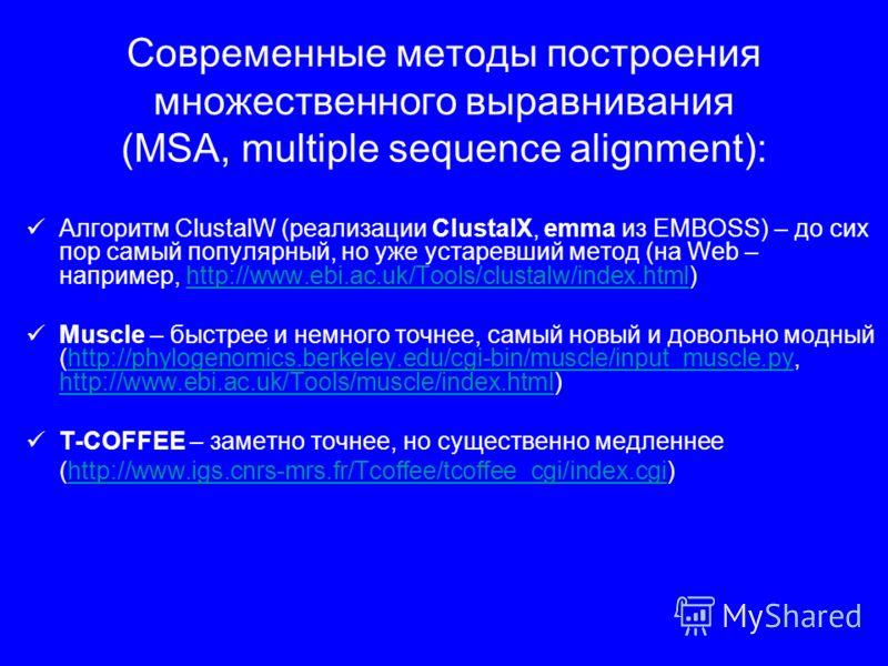 Современные методы построения множественного выравнивания (MSA, multiple sequence alignment): Алгоритм ClustalW (реализации ClustalX, emma из EMBOSS) – до сих пор самый популярный, но уже устаревший метод (на Web – например, http://www.ebi.ac.uk/Tool