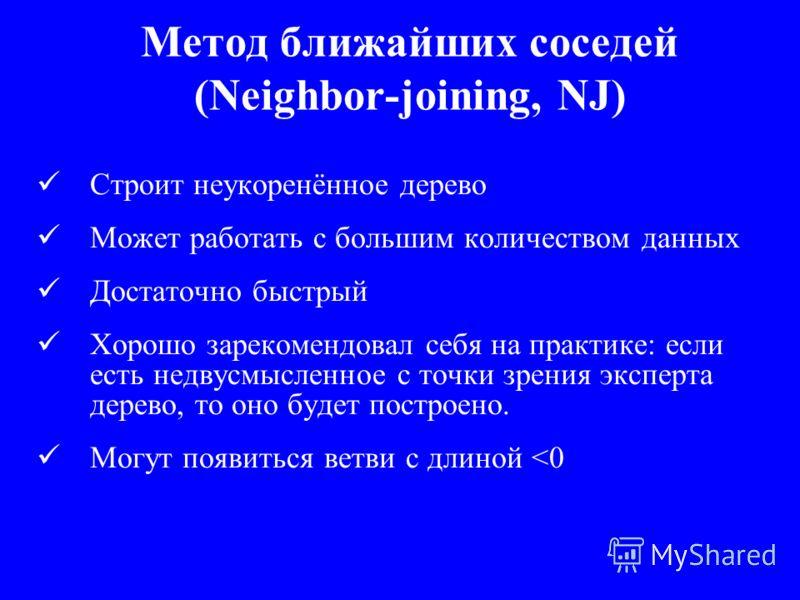 Метод ближайших соседей (Neighbor-joining, NJ) Строит неукоренённое дерево Может работать с большим количеством данных Достаточно быстрый Хорошо зарекомендовал себя на практике: если есть недвусмысленное с точки зрения эксперта дерево, то оно будет п