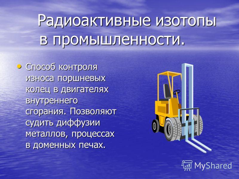 Радиоактивные изотопы в промышленности. Способ контроля износа поршневых колец в двигателях внутреннего сгорания. Позволяют судить диффузии металлов, процессах в доменных печах. Способ контроля износа поршневых колец в двигателях внутреннего сгорания