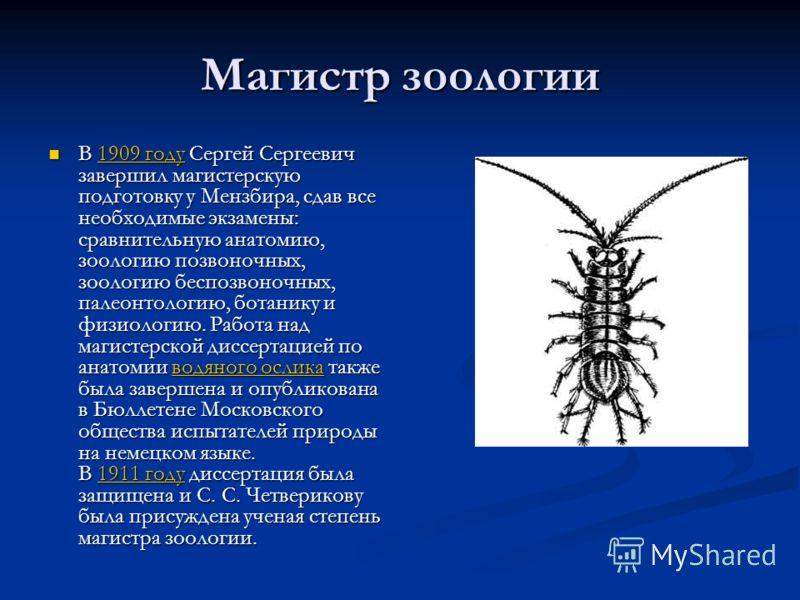 Магистр зоологии В 1909 году Сергей Сергеевич завершил магистерскую подготовку у Мензбира, сдав все необходимые экзамены: сравнительную анатомию, зоологию позвоночных, зоологию беспозвоночных, палеонтологию, ботанику и физиологию. Работа над магистер