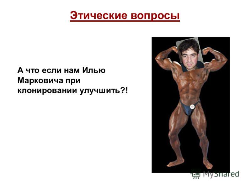 Этические вопросы А что если нам Илью Марковича при клонировании улучшить?!