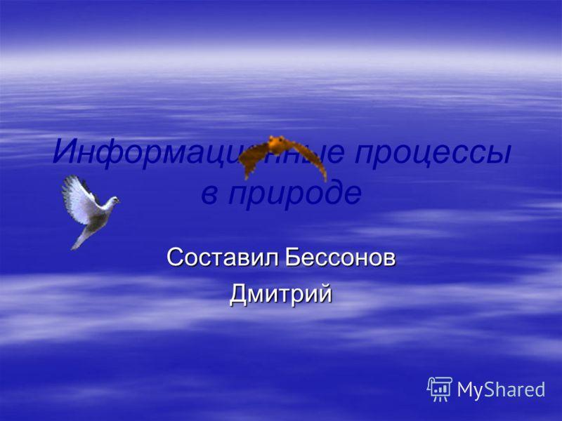 Информационные процессы в природе Составил Бессонов Дмитрий