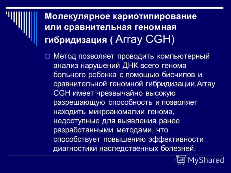 Молекулярное кариотипирование или сравнительная геномная гибридизация ( Array CGH) Метод позволяет проводить компьютерный анализ нарушений ДНК всего генома больного ребенка с помощью биочипов и сравнительной геномной гибридизации.Array CGH имеет чрез