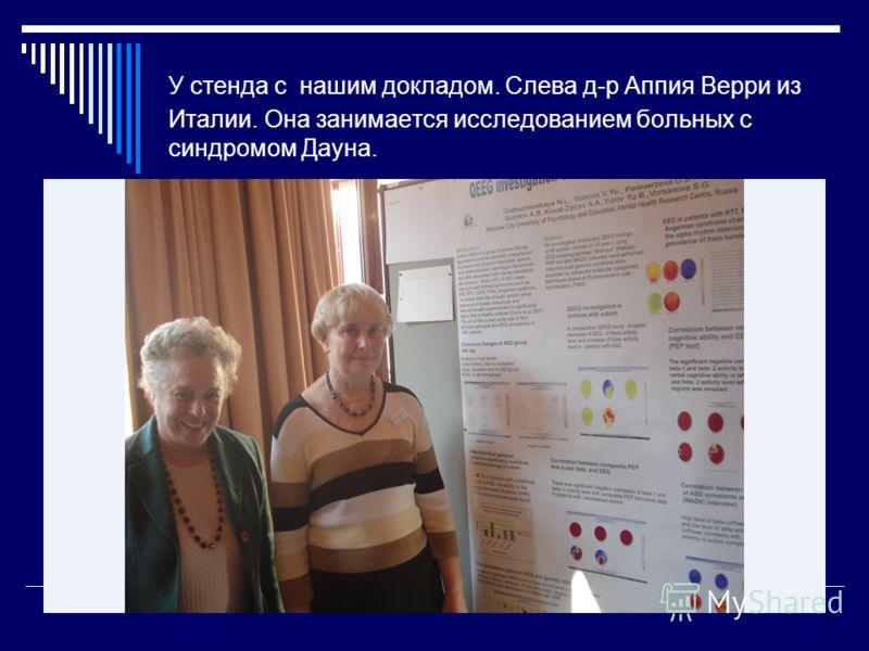 У стенда с нашим докладом. Слева д-р Аппия Верри из Италии. Она занимается исследованием больных с синдромом Дауна.