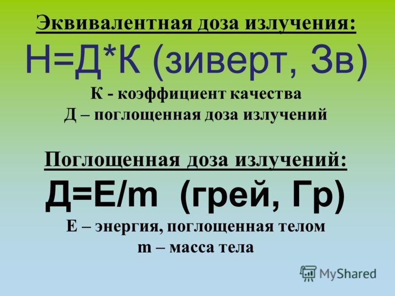 Эквивалентная доза излучения: Н=Д*К (зиверт, Зв) К - коэффициент качества Д – поглощенная доза излучений Поглощенная доза излучений: Д=Е/m (грей, Гр) Е – энергия, поглощенная телом m – масса тела