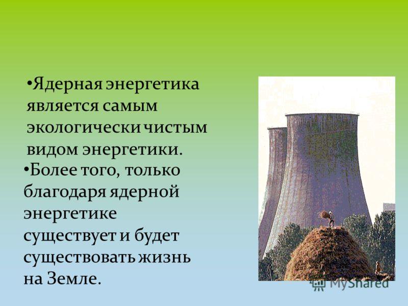 Ядерная энергетика является самым экологически чистым видом энергетики. Более того, только благодаря ядерной энергетике существует и будет существовать жизнь на Земле.