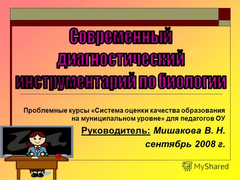 Проблемные курсы «Система оценки качества образования на муниципальном уровне» для педагогов ОУ Руководитель: Мишакова В. Н. сентябрь 2008 г.