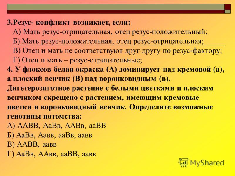 3.Резус- конфликт возникает, если: А) Мать резус-отрицательная, отец резус-положительный; Б) Мать резус-положительная, отец резус-отрицательная; В) Отец и мать не соответствуют друг другу по резус-фактору; Г) Отец и мать – резус-отрицательные; 4. У ф
