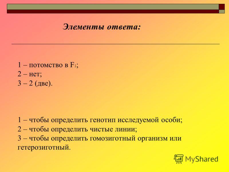 1 – потомство в F 1 ; 2 – нет; 3 – 2 (две). 1 – чтобы определить генотип исследуемой особи; 2 – чтобы определить чистые линии; 3 – чтобы определить гомозиготный организм или гетерозиготный. Элементы ответа: