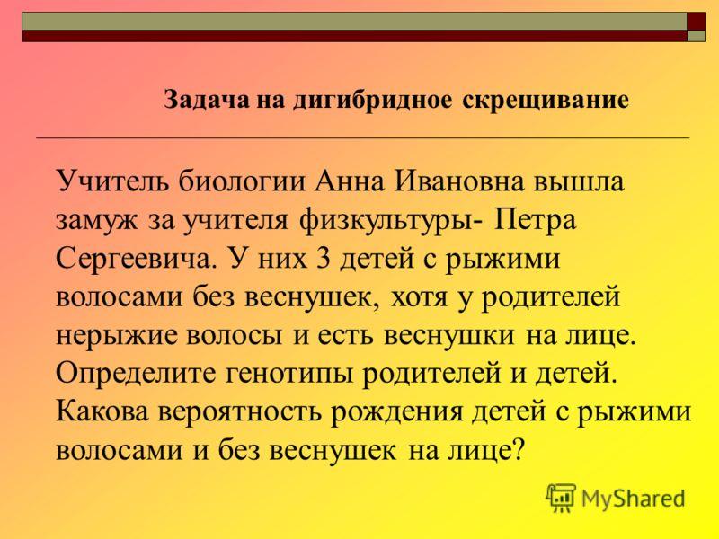 Учитель биологии Анна Ивановна вышла замуж за учителя физкультуры- Петра Сергеевича. У них 3 детей с рыжими волосами без веснушек, хотя у родителей нерыжие волосы и есть веснушки на лице. Определите генотипы родителей и детей. Какова вероятность рожд