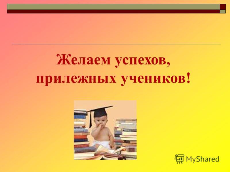 Желаем успехов, прилежных учеников!