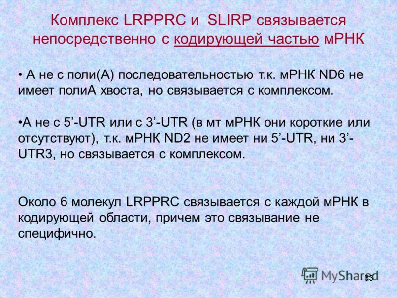 33 Комплекс LRPPRC и SLIRP связывается непосредственно с кодирующей частью мРНК А не с поли(А) последовательностью т.к. мРНК ND6 не имеет полиА хвоста, но связывается с комплексом. А не с 5-UTR или с 3-UTR (в мт мРНК они короткие или отсутствуют), т.