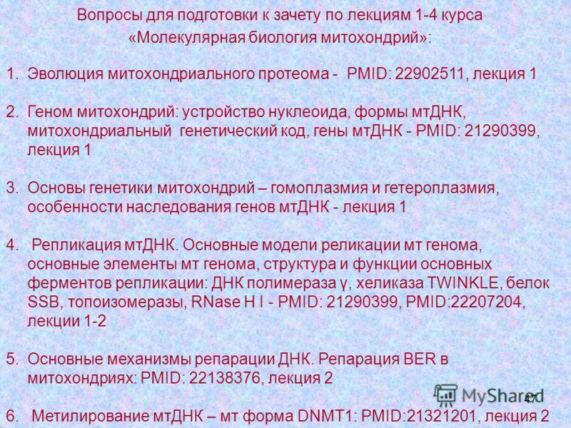 47 Вопросы для подготовки к зачету по лекциям 1-4 курса «Молекулярная биология митохондрий»: 1.Эволюция митохондриального протеома - PMID: 22902511, лекция 1 2.Геном митохондрий: устройство нуклеоида, формы мтДНК, митохондриальный генетический код, г