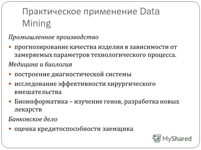 Практическое применение Data Mining Промышленное производство прогнозирование качества изделия в зависимости от замеряемых параметров технологического процесса. Медицина и биология построение диагностической системы исследование эффективности хирурги