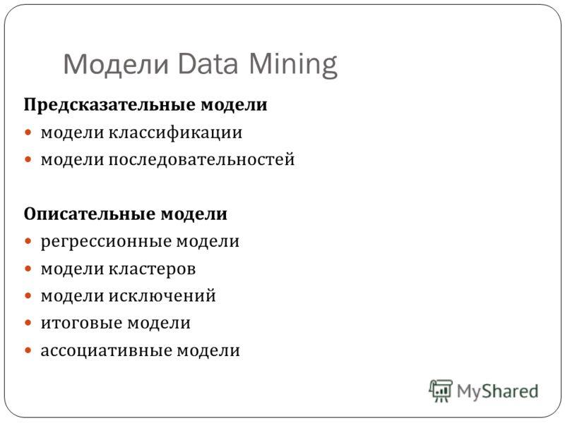 Модели Data Mining Предсказательные модели модели классификации модели последовательностей Описательные модели регрессионные модели модели кластеров модели исключений итоговые модели ассоциативные модели