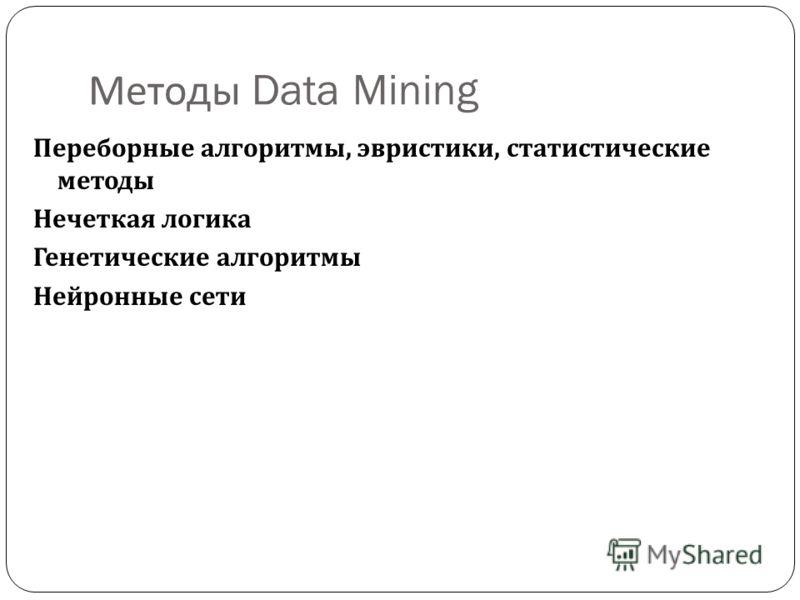 Методы Data Mining Переборные алгоритмы, эвристики, статистические методы Нечеткая логика Генетические алгоритмы Нейронные сети