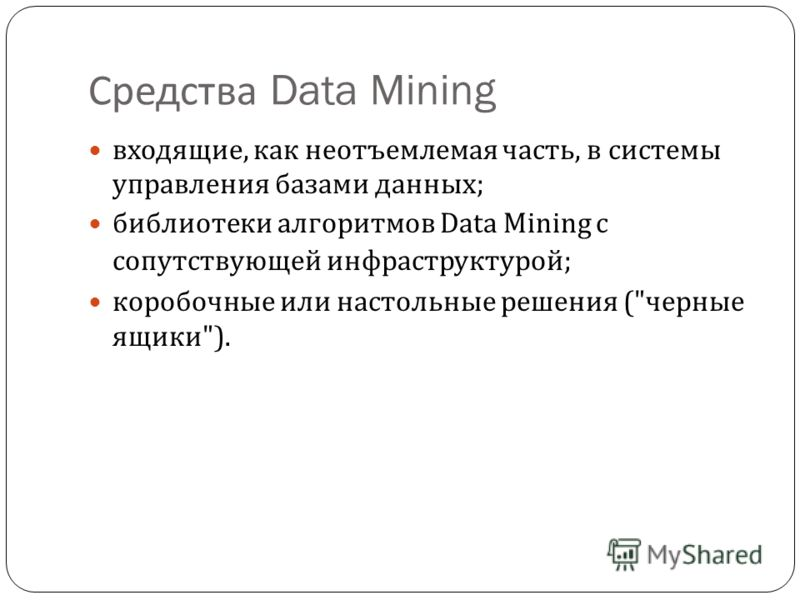 Средства Data Mining входящие, как неотъемлемая часть, в системы управления базами данных ; библиотеки алгоритмов Data Mining с сопутствующей инфраструктурой ; коробочные или настольные решения ( черные ящики ).