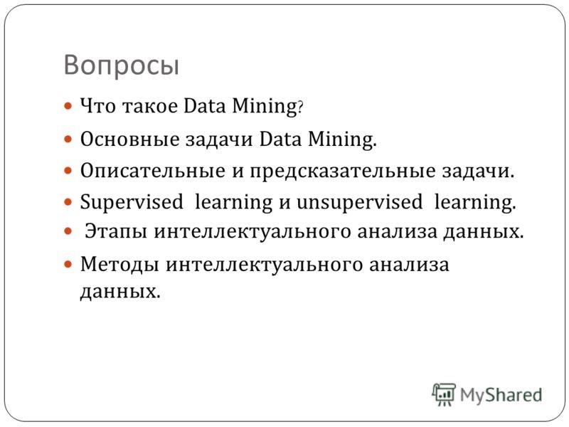 Вопросы Что такое Data Mining ? Основные задачи Data Mining. Описательные и предсказательные задачи. S upervised learning и un supervised learning. Этапы интеллектуального анализа данных. Методы интеллектуального анализа данных.