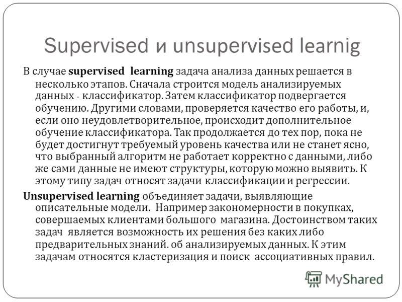 Supervised и unsupervised learnig В случае supervised learning задача анализа данных решается в несколько этапов. Сначала строится модель анализируемых данных - классификатор. Затем классификатор подвергается обучению. Другими словами, проверяется ка