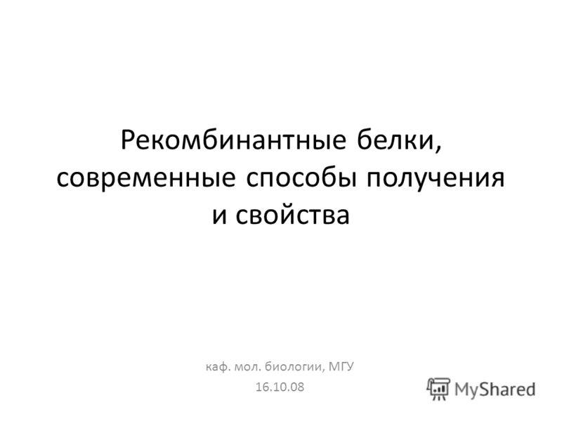Рекомбинантные белки, современные способы получения и свойства каф. мол. биологии, МГУ 16.10.08