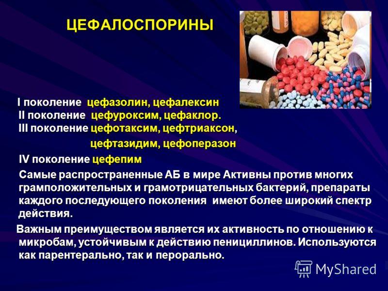 ЦЕФАЛОСПОРИНЫ ЦЕФАЛОСПОРИНЫ I поколение цефазолин, цефалексин II поколение цефуроксим, цефаклор. III поколение цефотаксим, цефтриаксон, I поколение цефазолин, цефалексин II поколение цефуроксим, цефаклор. III поколение цефотаксим, цефтриаксон, цефтаз