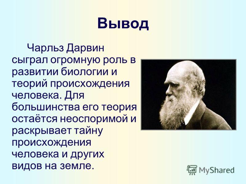 Вывод Чарльз Дарвин сыграл огромную роль в развитии биологии и теорий происхождения человека. Для большинства его теория остаётся неоспоримой и раскрывает тайну происхождения человека и других видов на земле.
