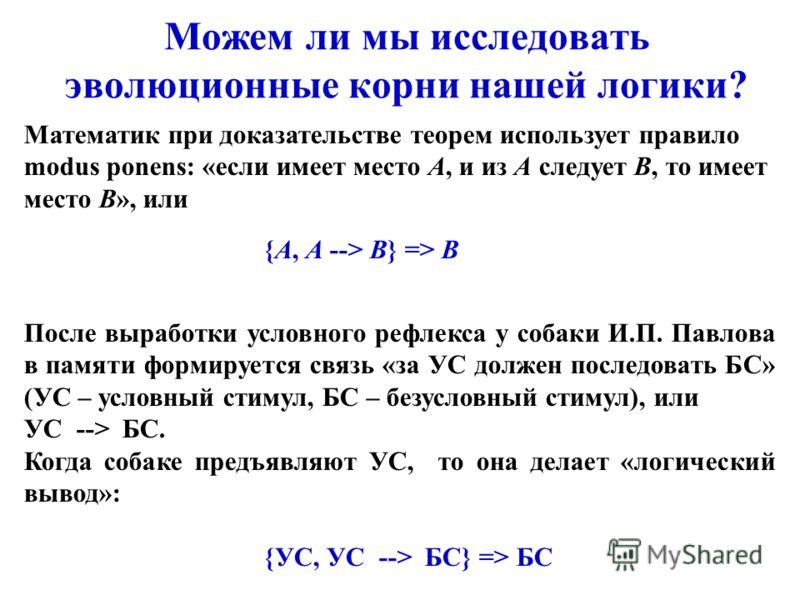 Можем ли мы исследовать эволюционные корни нашей логики? Математик при доказательстве теорем использует правило modus ponens: «если имеет место А, и из А следует В, то имеет место В», или {А, A --> B} => B После выработки условного рефлекса у собаки