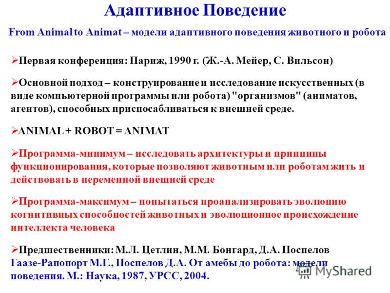Адаптивное Поведение From Animal to Animat – модели адаптивного поведения животного и робота Первая конференция: Париж, 1990 г. (Ж.-А. Мейер, С. Вильсон) Основной подход – конструирование и исследование искусственных (в виде компьютерной программы ил
