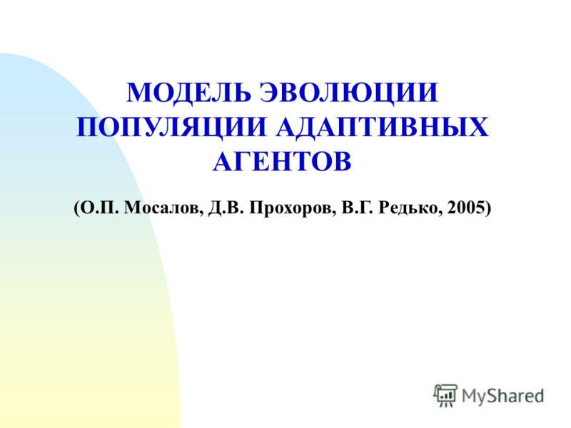 МОДЕЛЬ ЭВОЛЮЦИИ ПОПУЛЯЦИИ АДАПТИВНЫХ АГЕНТОВ (О.П. Мосалов, Д.В. Прохоров, В.Г. Редько, 2005)