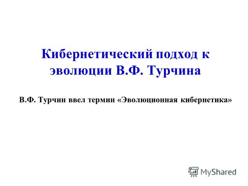 Кибернетический подход к эволюции В.Ф. Турчина В.Ф. Турчин ввел термин «Эволюционная кибернетика»