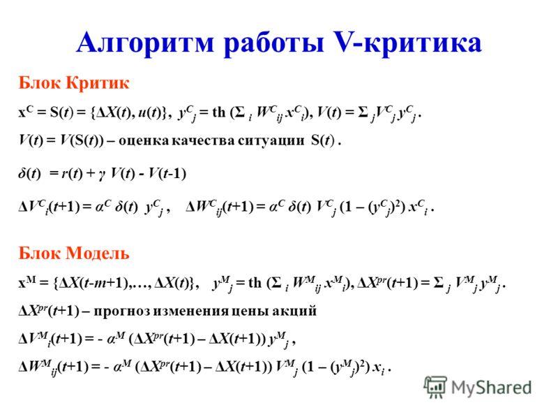 Алгоритм работы V-критика Блок Критик x C = S(t) = {ΔX(t), u(t)}, y C j = th (Σ i W C ij x C i ), V(t) = Σ j V C j y C j. V(t) = V(S(t)) – оценка качества ситуации S(t). δ(t) = r(t) + γ V(t) - V(t-1) ΔV C i (t+1) = α C δ(t) y C j,ΔW C ij (t+1) = α C