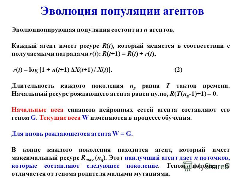Эволюция популяции агентов Эволюционирующая популяция состоит из n агентов. Каждый агент имеет ресурс R(t), который меняется в соответствии с получаемыми наградами r(t): R(t+1) = R(t) + r(t), r(t) = log [1 + u(t+1) ΔX(t+1) / X(t)].(2) Длительность ка