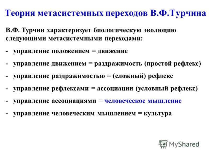 Теория метасистемных переходов В.Ф.Турчина В.Ф. Турчин характеризует биологическую эволюцию следующими метасистемными переходами: - управление положением = движение - управление движением = раздражимость (простой рефлекс) - управление раздражимостью