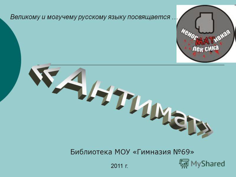 Библиотека МОУ «Гимназия 69» Великому и могучему русскому языку посвящается … 2011 г.