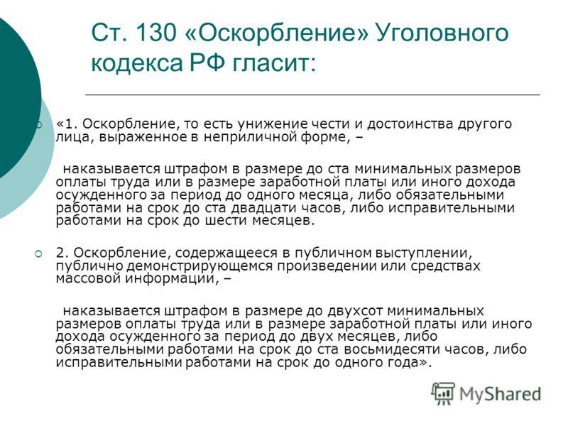 Ст. 130 «Оскорбление» Уголовного кодекса РФ гласит: «1. Оскорбление, то есть унижение чести и достоинства другого лица, выраженное в неприличной форме, – наказывается штрафом в размере до ста минимальных размеров оплаты труда или в размере заработной