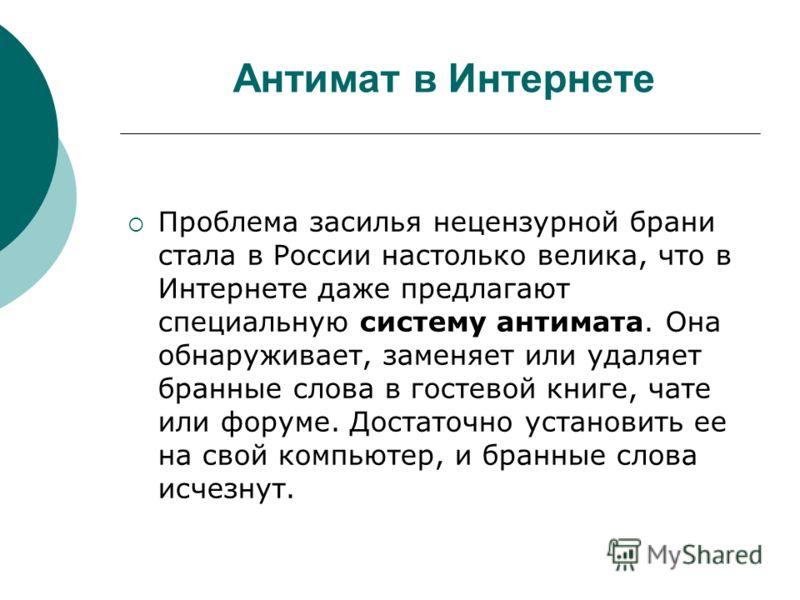 Антимат в Интернете Проблема засилья нецензурной брани стала в России настолько велика, что в Интернете даже предлагают специальную систему антимата. Она обнаруживает, заменяет или удаляет бранные слова в гостевой книге, чате или форуме. Достаточно у