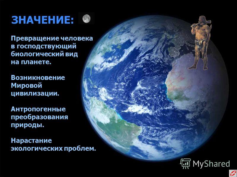 ЗНАЧЕНИЕ: Превращение человека в господствующий биологический вид на планете. Возникновение Мировой цивилизации. Антропогенные преобразования природы. Нарастание экологических проблем. Превращение человека в господствующий биологический вид на планет