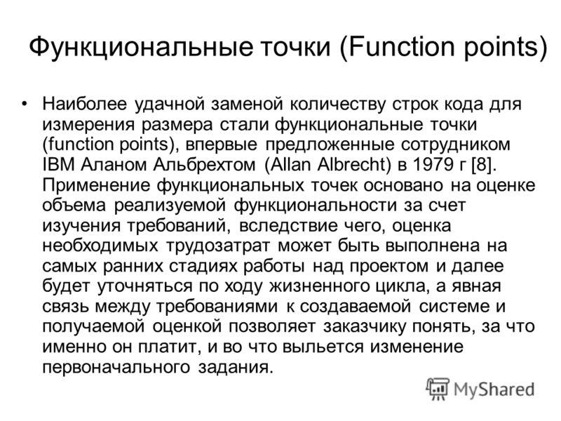 Функциональные точки (Function points) Наиболее удачной заменой количеству строк кода для измерения размера стали функциональные точки (function points), впервые предложенные сотрудником IBM Аланом Альбрехтом (Allan Albrecht) в 1979 г [8]. Применение