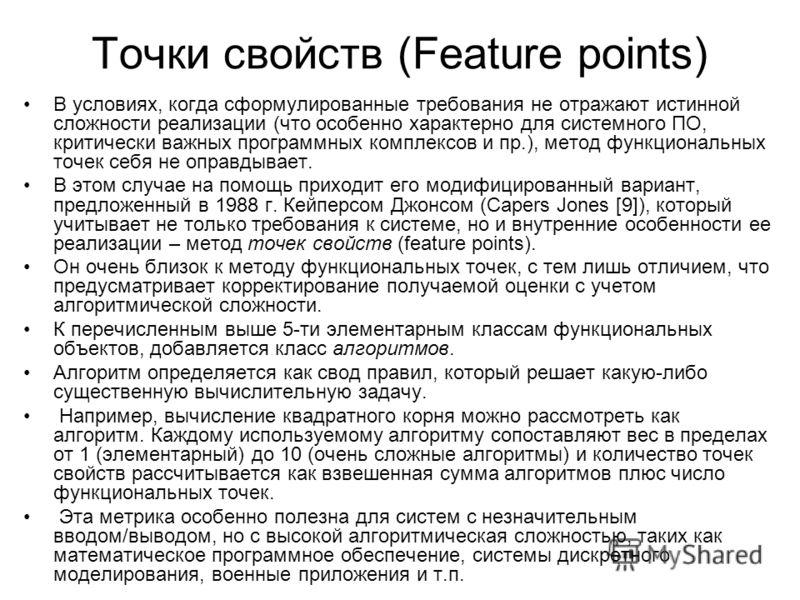 Точки свойств (Feature points) В условиях, когда сформулированные требования не отражают истинной сложности реализации (что особенно характерно для системного ПО, критически важных программных комплексов и пр.), метод функциональных точек себя не опр