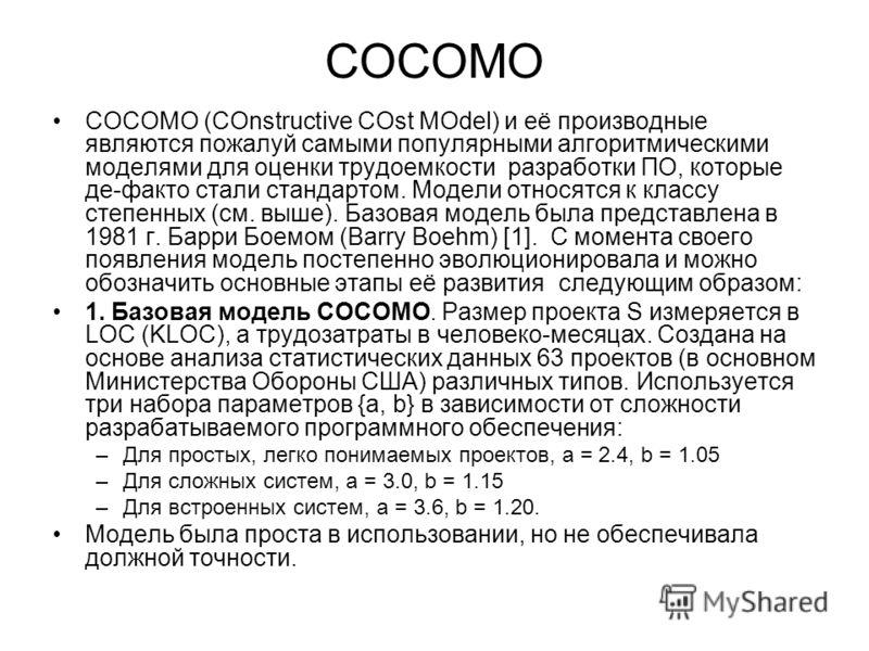 COCOMO COCOMO (COnstructive COst MOdel) и её производные являются пожалуй самыми популярными алгоритмическими моделями для оценки трудоемкости разработки ПО, которые де-факто стали стандартом. Модели относятся к классу степенных (см. выше). Базовая м