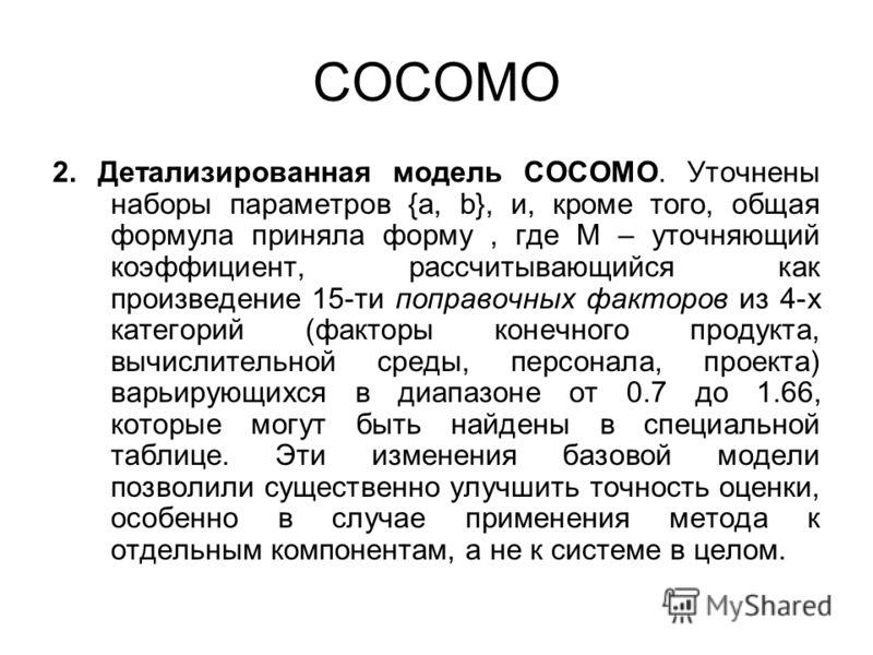 COCOMO 2. Детализированная модель COCOMO. Уточнены наборы параметров {a, b}, и, кроме того, общая формула приняла форму, где M – уточняющий коэффициент, рассчитывающийся как произведение 15-ти поправочных факторов из 4-х категорий (факторы конечного
