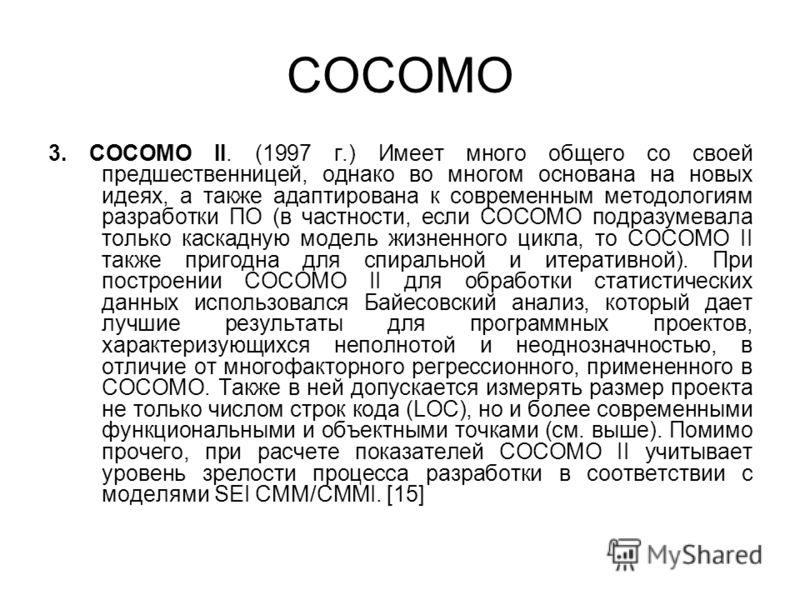COCOMO 3. COCOMO II. (1997 г.) Имеет много общего со своей предшественницей, однако во многом основана на новых идеях, а также адаптирована к современным методологиям разработки ПО (в частности, если COCOMO подразумевала только каскадную модель жизне