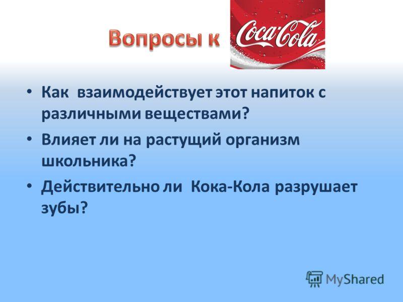 Как взаимодействует этот напиток с различными веществами? Влияет ли на растущий организм школьника? Действительно ли Кока-Кола разрушает зубы?