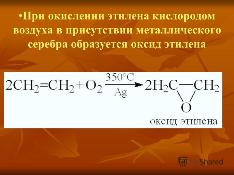При окислении этилена кислородом воздуха в присутствии металлического серебра образуется оксид этилена