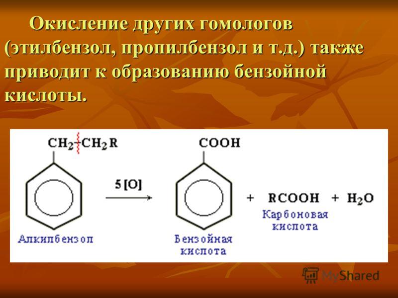 Окисление других гомологов (этилбензол, пропилбензол и т.д.) также приводит к образованию бензойной кислоты. Окисление других гомологов (этилбензол, пропилбензол и т.д.) также приводит к образованию бензойной кислоты.