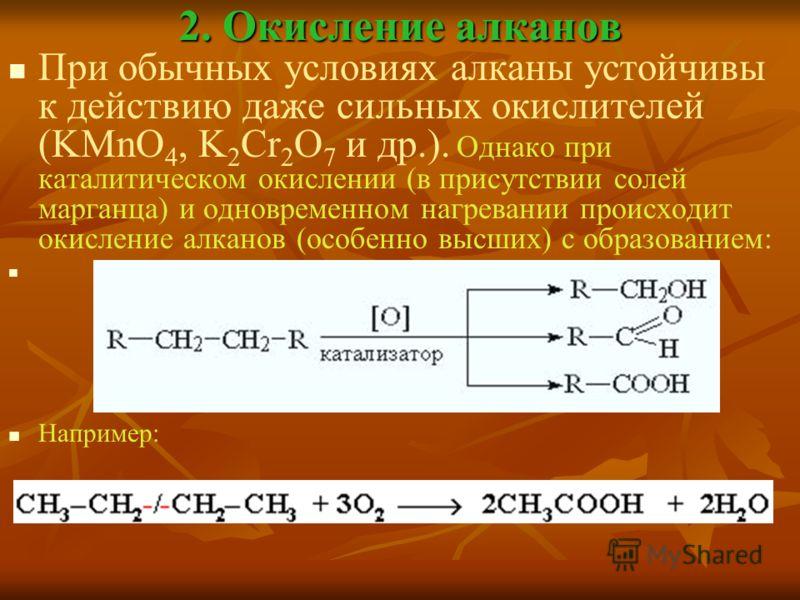 2. Окисление алканов При обычных условиях алканы устойчивы к действию даже сильных окислителей (KMnO 4, K 2 Cr 2 O 7 и др.). Однако при каталитическом окислении (в присутствии солей марганца) и одновременном нагревании происходит окисление алканов (о