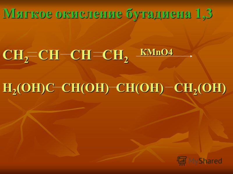 Мягкое окисление бутадиена 1,3 CН 2 СН СН СН 2 КMnO4 Н 2 (ОН)С СН(ОН) СН(ОН) СН 2 (ОН)